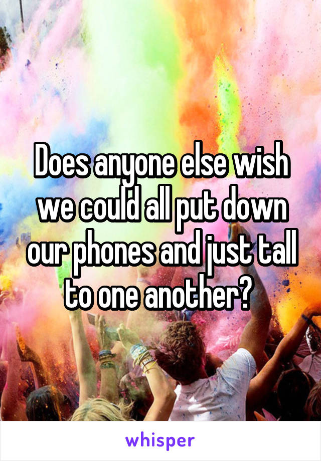 Does anyone else wish we could all put down our phones and just tall to one another?