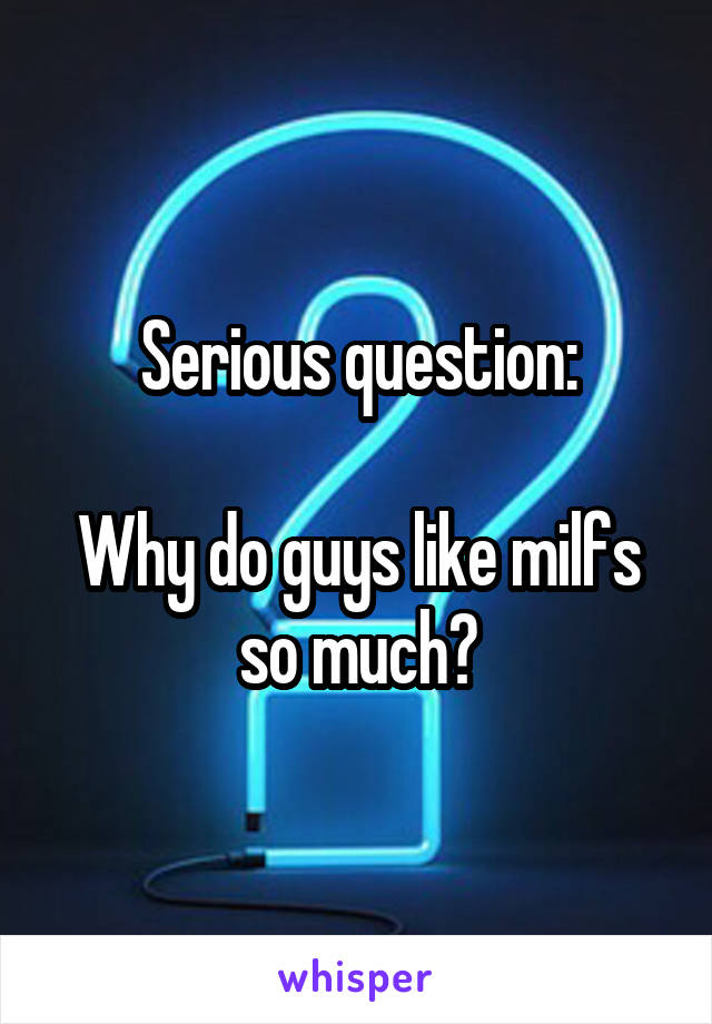 Serious question:  Why do guys like milfs so much?