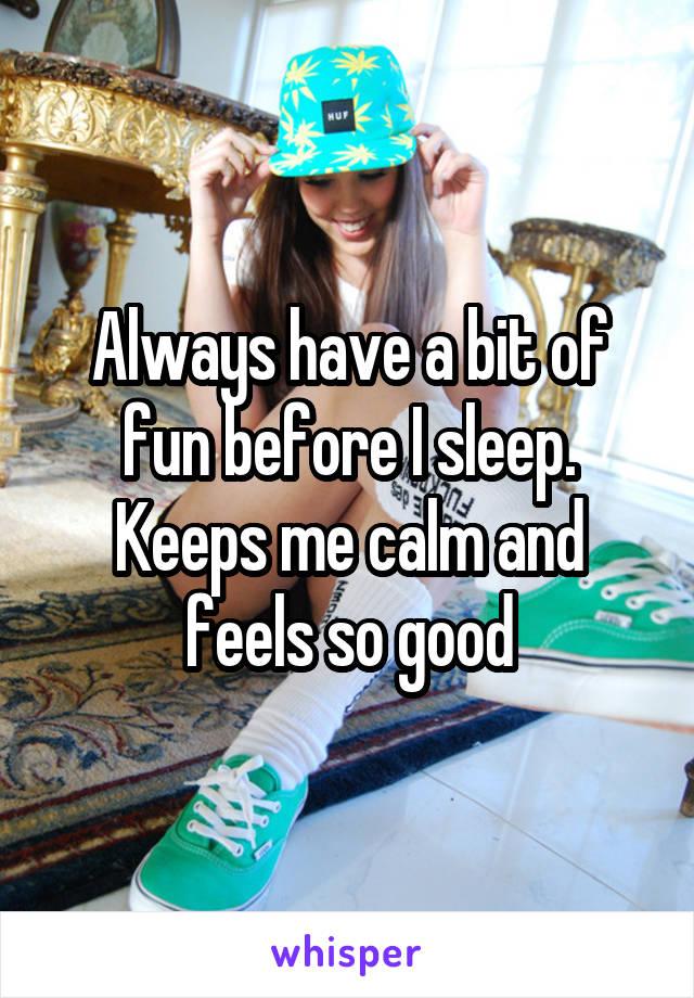 Always have a bit of fun before I sleep. Keeps me calm and feels so good
