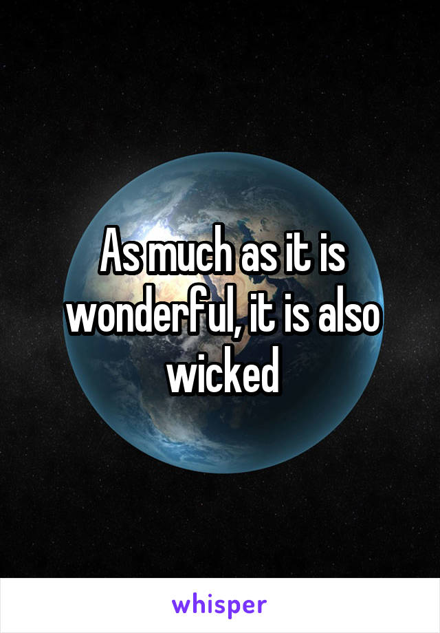 As much as it is wonderful, it is also wicked