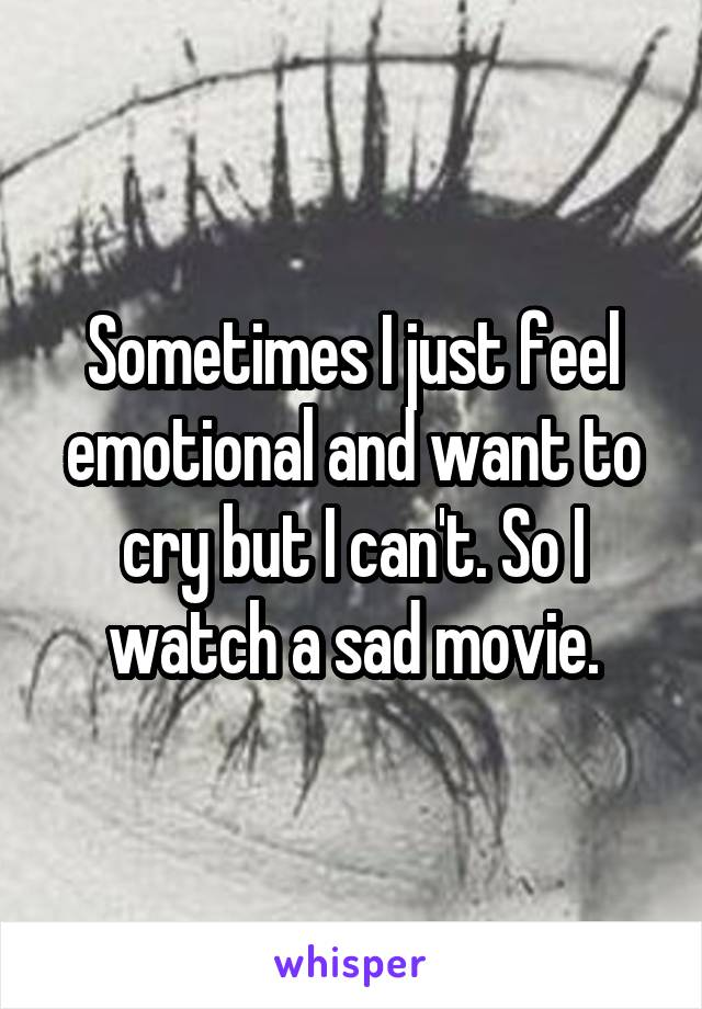 Sometimes I just feel emotional and want to cry but I can't. So I watch a sad movie.