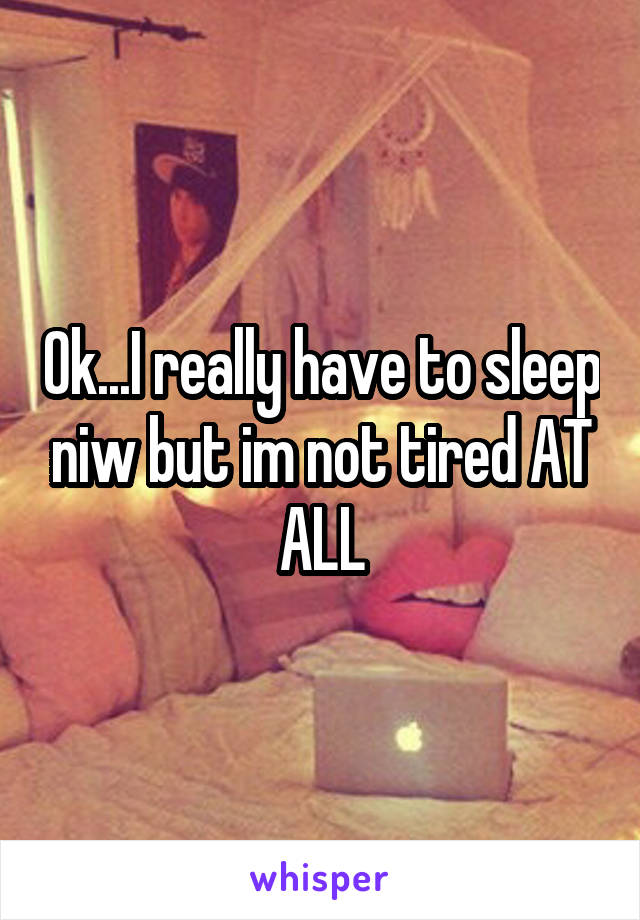 Ok...I really have to sleep niw but im not tired AT ALL