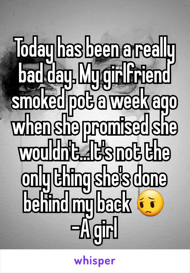 Today has been a really bad day. My girlfriend smoked pot a week ago when she promised she wouldn't...It's not the only thing she's done behind my back 😔 -A girl