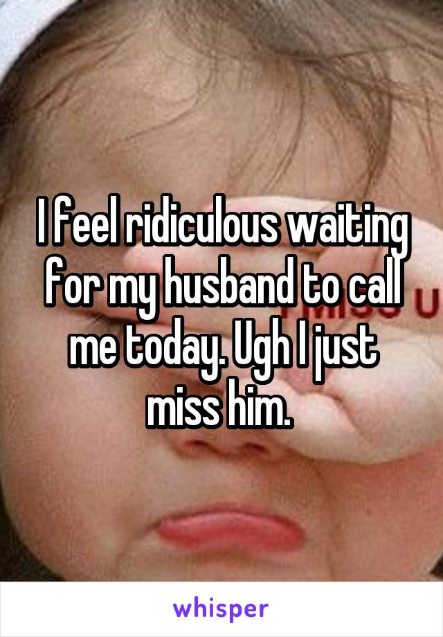I feel ridiculous waiting for my husband to call me today. Ugh I just miss him.