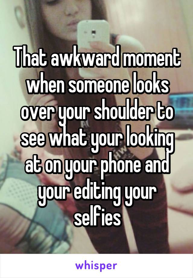 That awkward moment when someone looks over your shoulder to see what your looking at on your phone and your editing your selfies