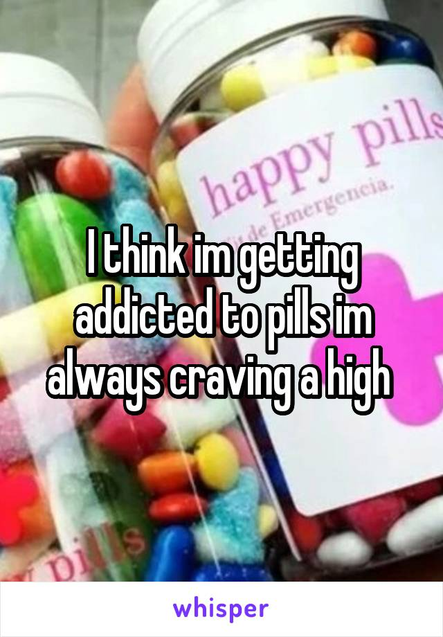 I think im getting addicted to pills im always craving a high