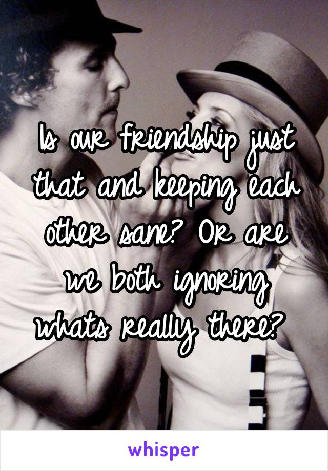 Is our friendship just that and keeping each other sane? Or are we both ignoring whats really there?