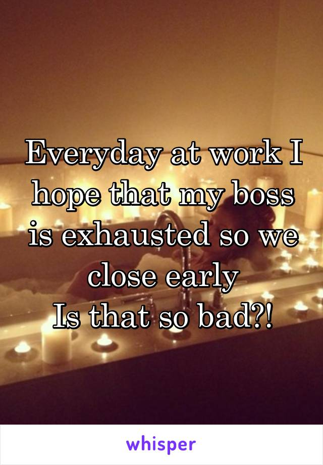 Everyday at work I hope that my boss is exhausted so we close early Is that so bad?!