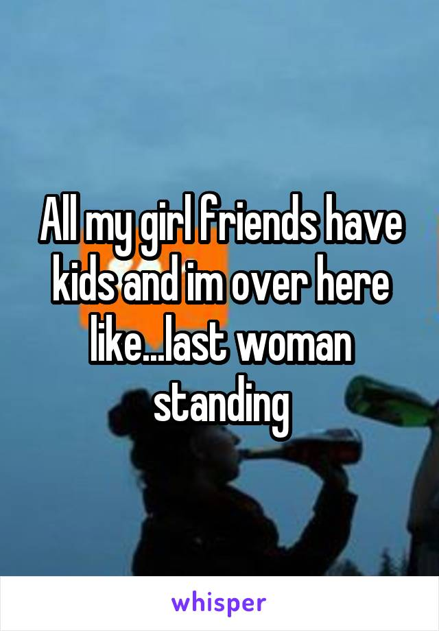 All my girl friends have kids and im over here like...last woman standing