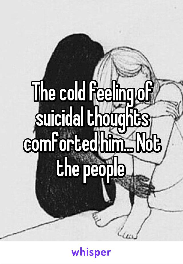 The cold feeling of suicidal thoughts comforted him... Not the people