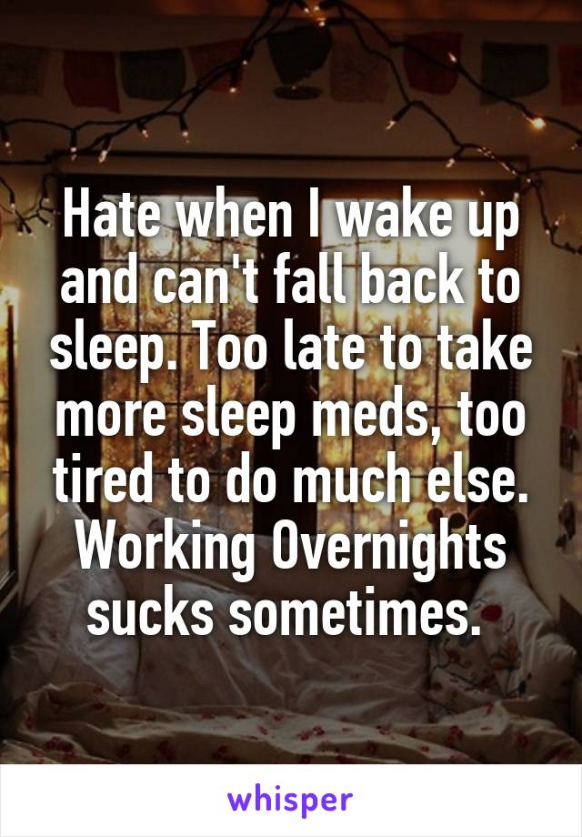 Hate when I wake up and can't fall back to sleep. Too late to take more sleep meds, too tired to do much else. Working Overnights sucks sometimes.