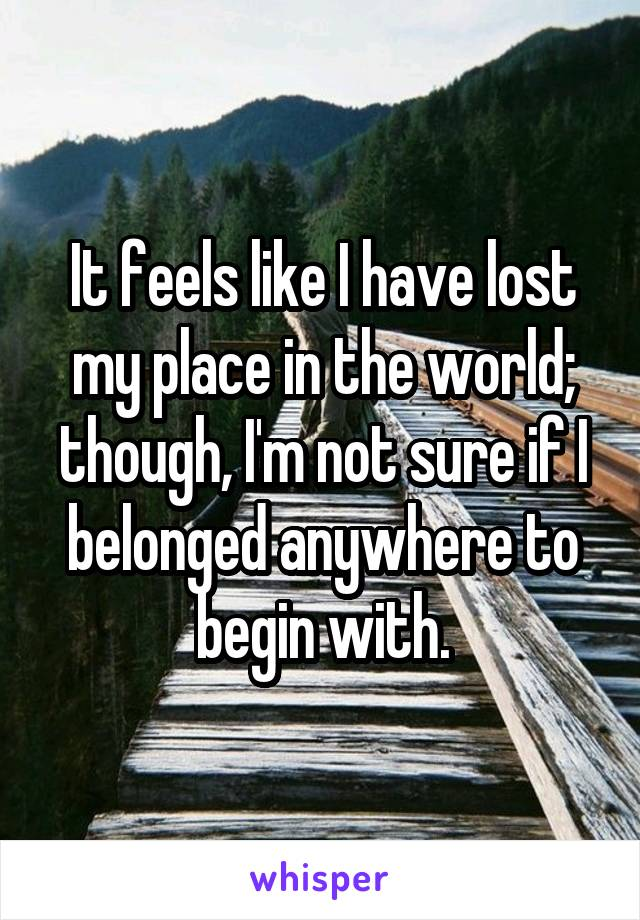 It feels like I have lost my place in the world; though, I'm not sure if I belonged anywhere to begin with.