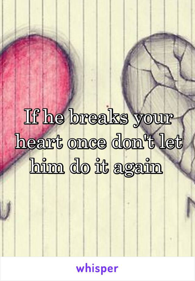 If he breaks your heart once don't let him do it again