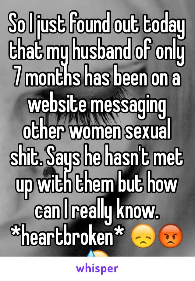 So I just found out today that my husband of only 7 months has been on a website messaging other women sexual shit. Says he hasn't met up with them but how can I really know. *heartbroken* 😞😡😓