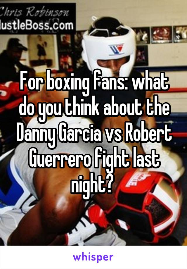For boxing fans: what do you think about the Danny Garcia vs Robert Guerrero fight last night?