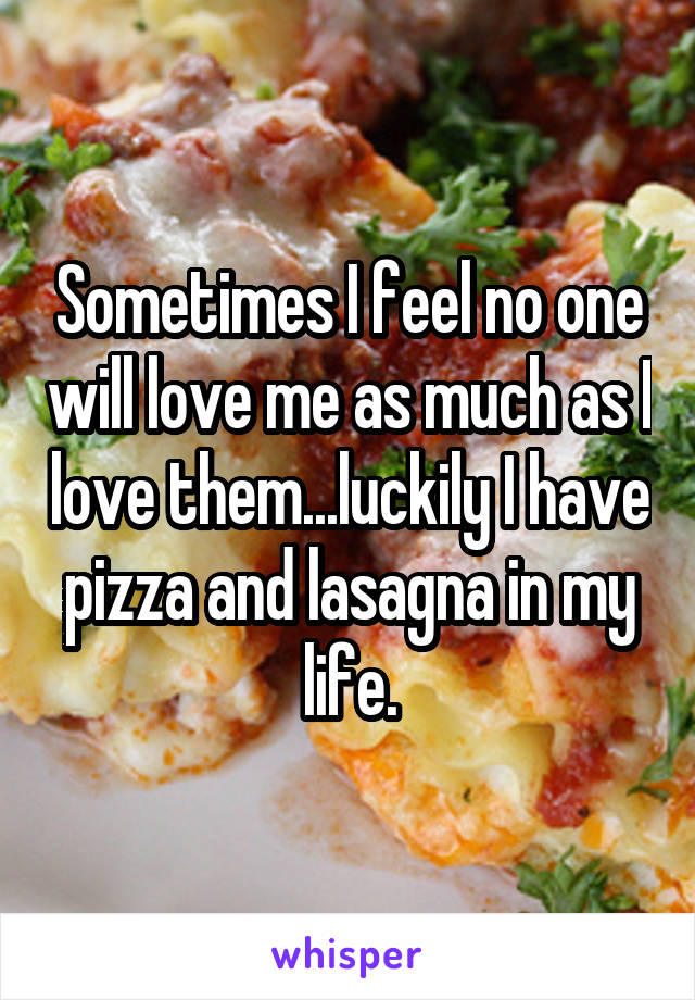 Sometimes I feel no one will love me as much as I love them...luckily I have pizza and lasagna in my life.