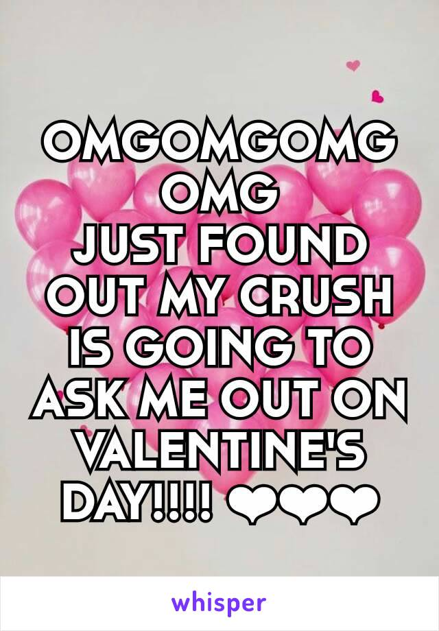 OMGOMGOMGOMG JUST FOUND OUT MY CRUSH IS GOING TO ASK ME OUT ON VALENTINE'S DAY!!!! ❤❤❤