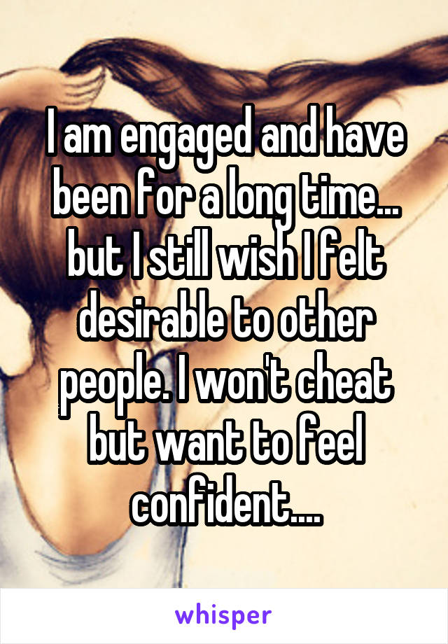 I am engaged and have been for a long time... but I still wish I felt desirable to other people. I won't cheat but want to feel confident....