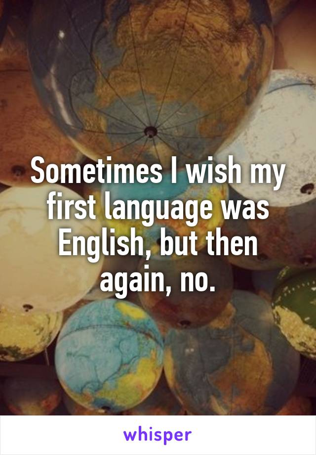 Sometimes I wish my first language was English, but then again, no.