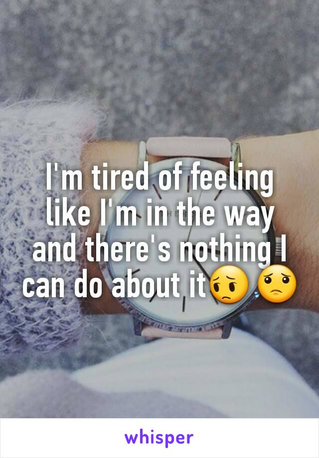 I'm tired of feeling like I'm in the way and there's nothing I can do about it😔😟