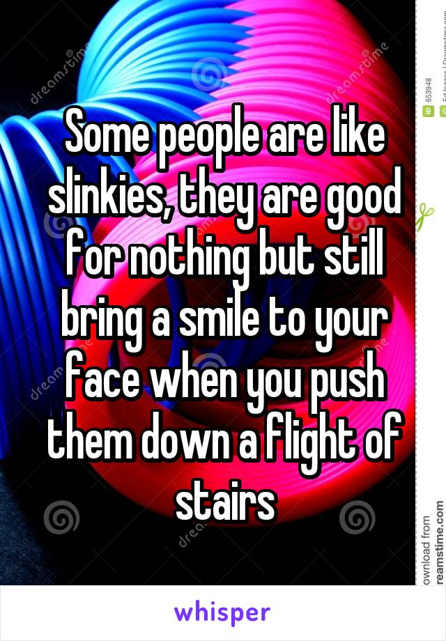 Some people are like slinkies, they are good for nothing but still bring a smile to your face when you push them down a flight of stairs