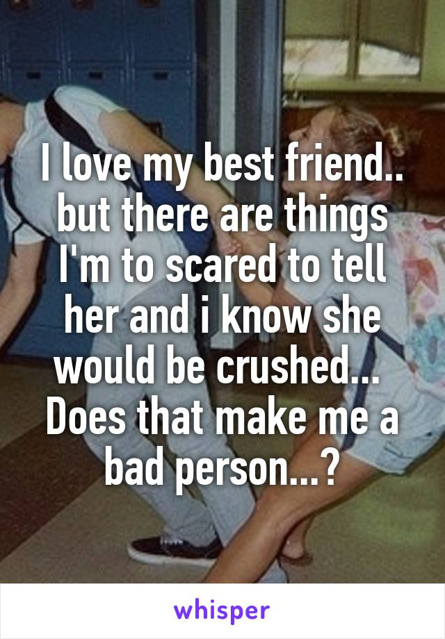 I love my best friend.. but there are things I'm to scared to tell her and i know she would be crushed...  Does that make me a bad person...?