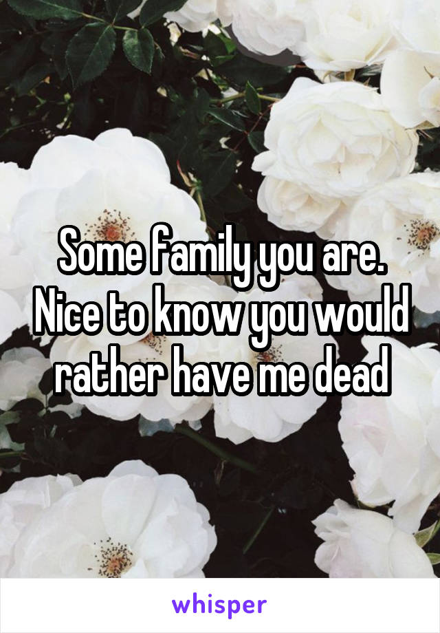 Some family you are. Nice to know you would rather have me dead