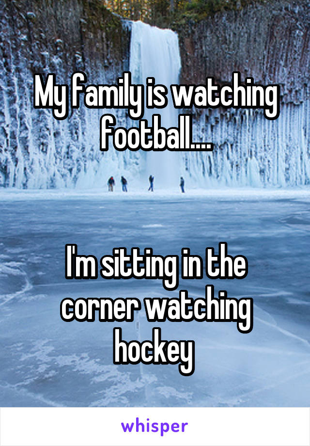 My family is watching football....   I'm sitting in the corner watching hockey