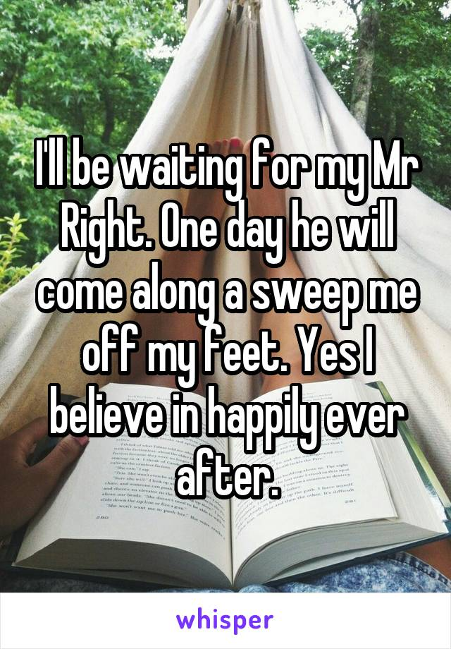 I'll be waiting for my Mr Right. One day he will come along a sweep me off my feet. Yes I believe in happily ever after.