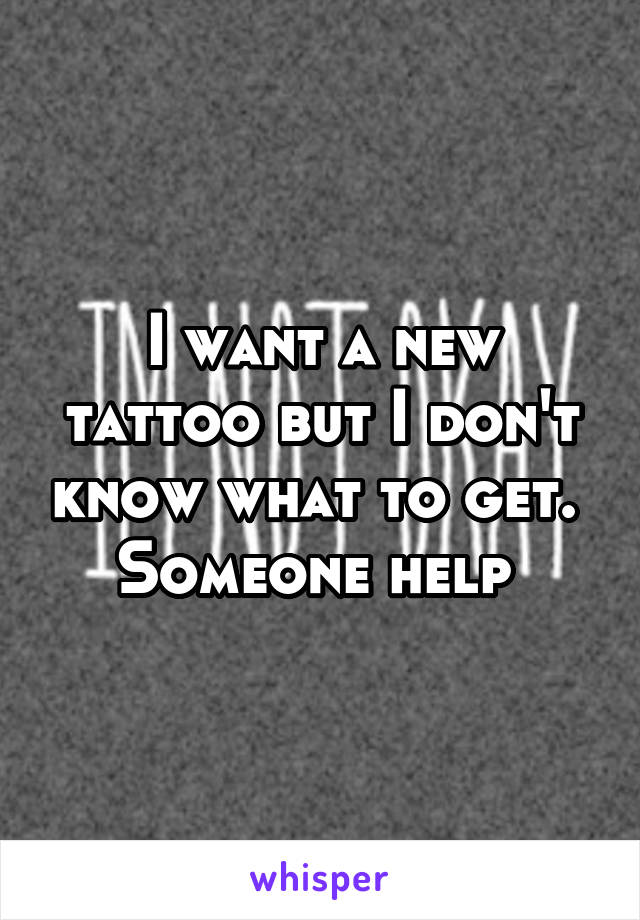 I want a new tattoo but I don't know what to get.  Someone help