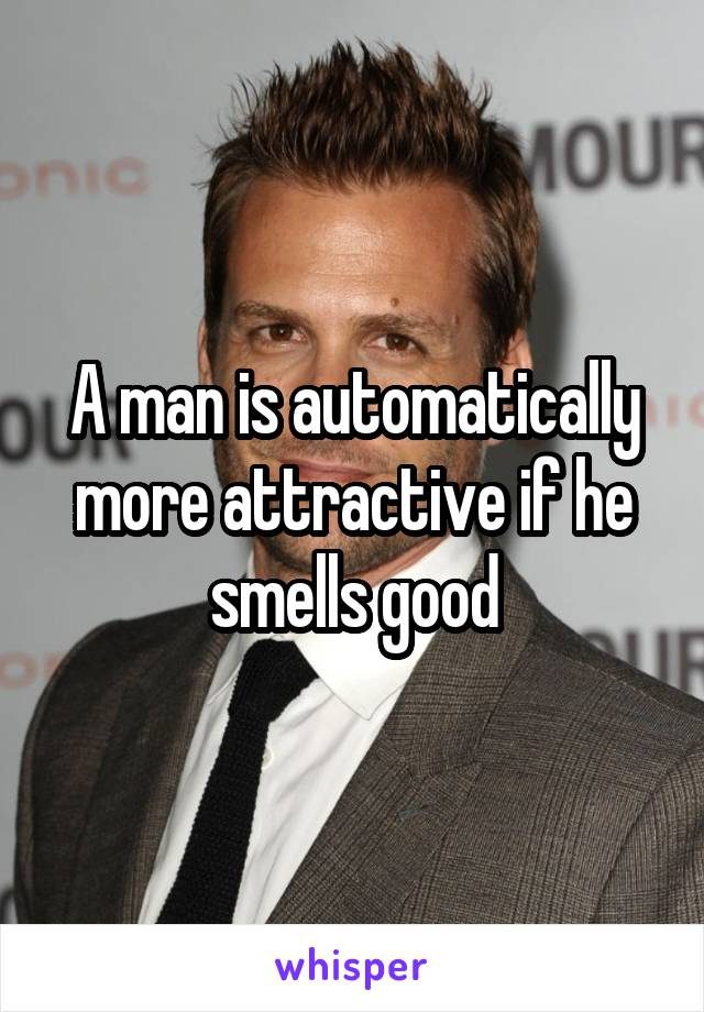 A man is automatically more attractive if he smells good