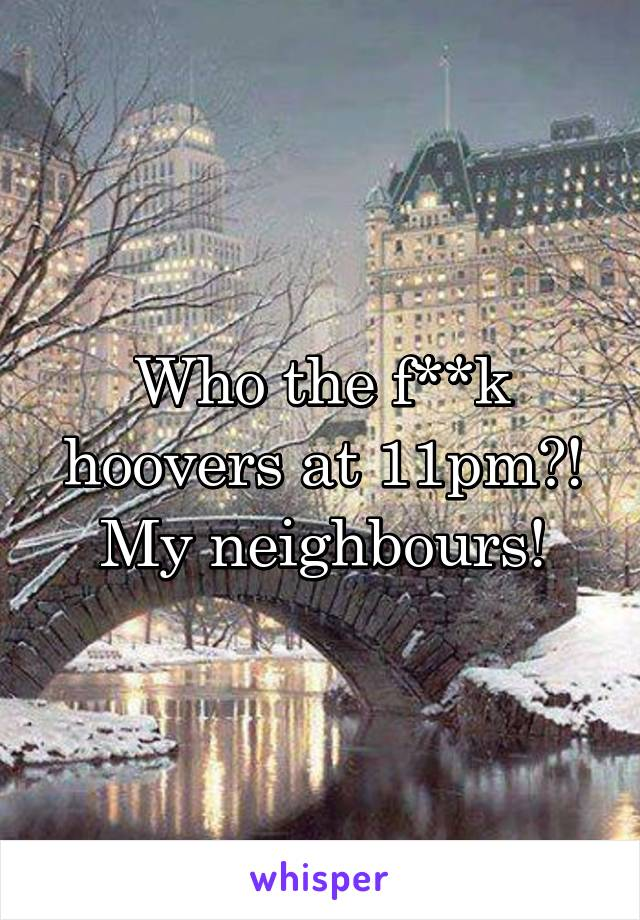 Who the f**k hoovers at 11pm?! My neighbours!