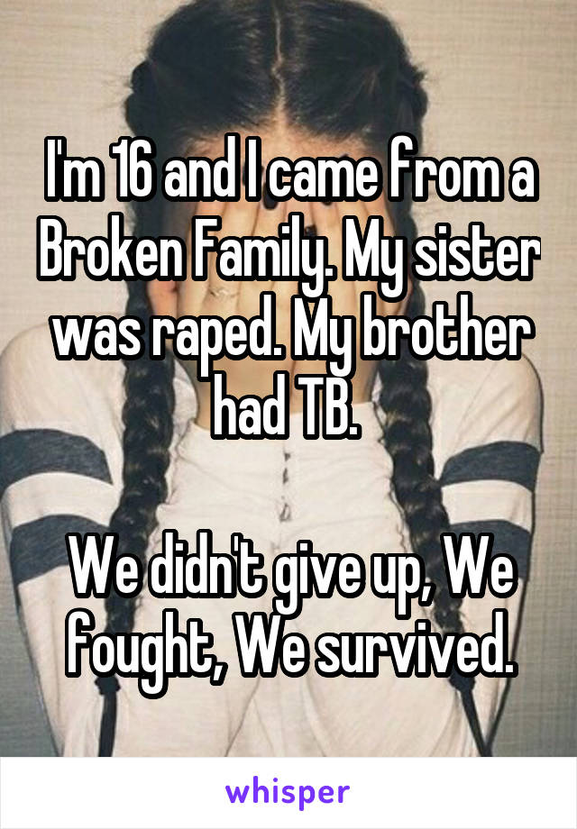 I'm 16 and I came from a Broken Family. My sister was raped. My brother had TB.   We didn't give up, We fought, We survived.