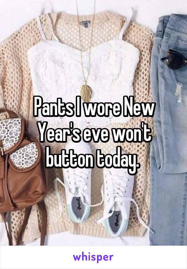 Pants I wore New Year's eve won't button today.