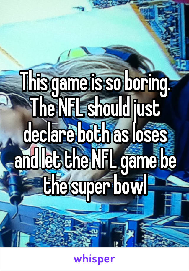 This game is so boring. The NFL should just declare both as loses and let the NFL game be the super bowl