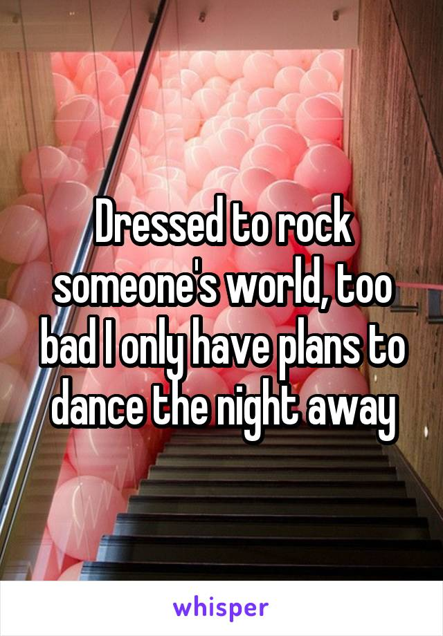 Dressed to rock someone's world, too bad I only have plans to dance the night away
