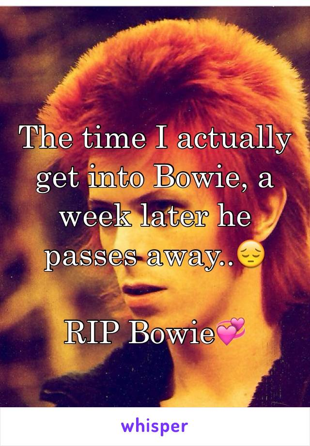 The time I actually get into Bowie, a week later he passes away..😔   RIP Bowie💞