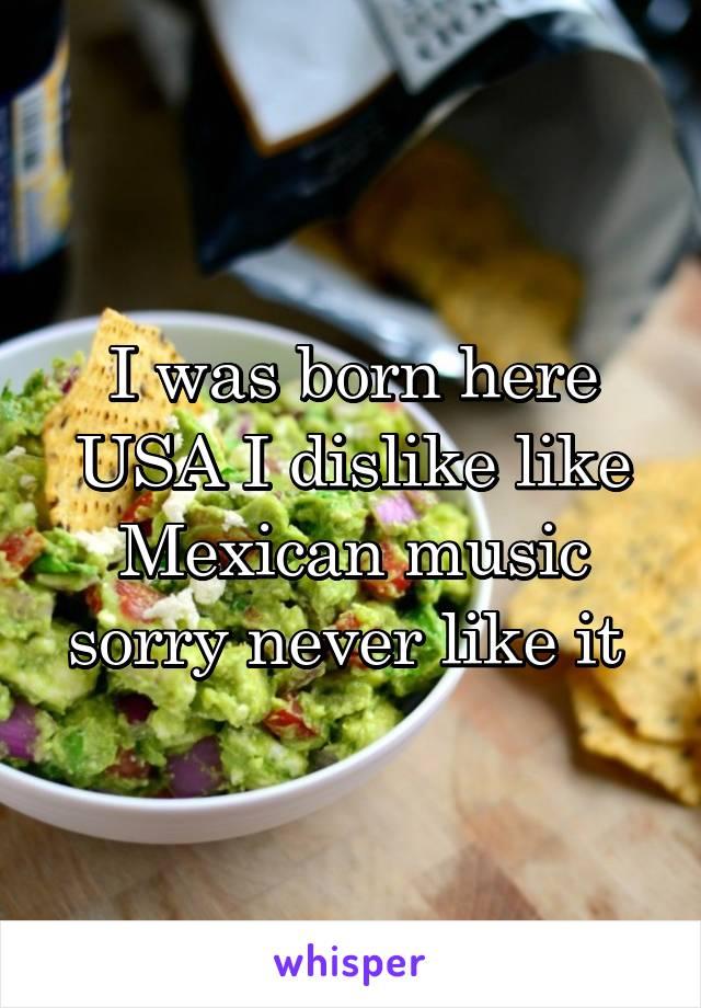 I was born here USA I dislike like Mexican music sorry never like it