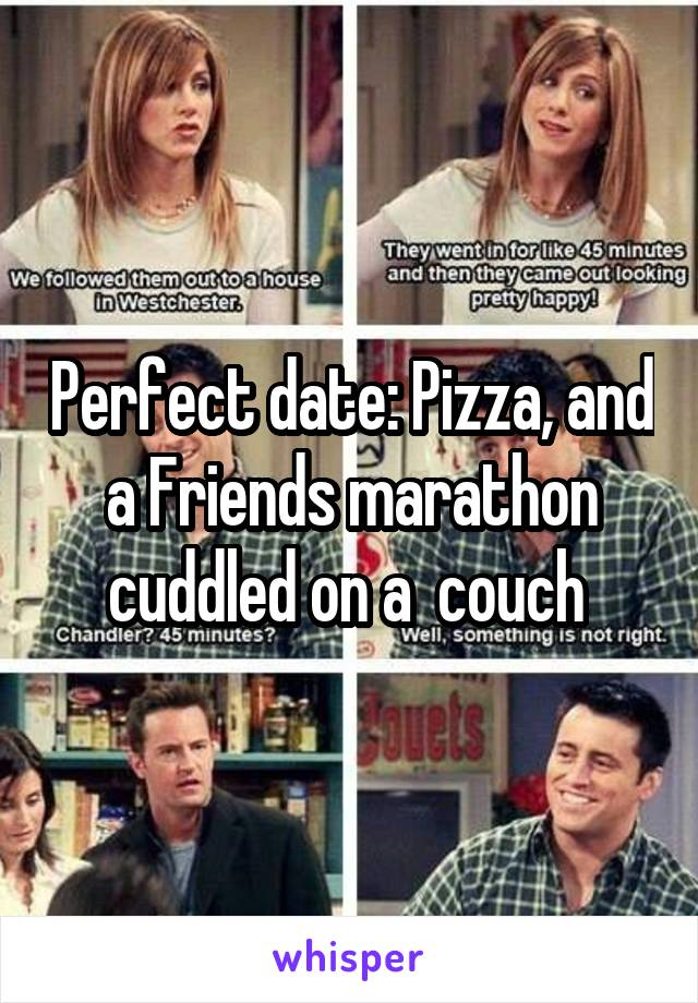 Perfect date: Pizza, and a Friends marathon cuddled on a  couch