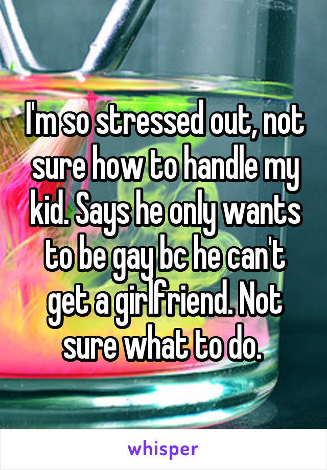 I'm so stressed out, not sure how to handle my kid. Says he only wants to be gay bc he can't get a girlfriend. Not sure what to do.