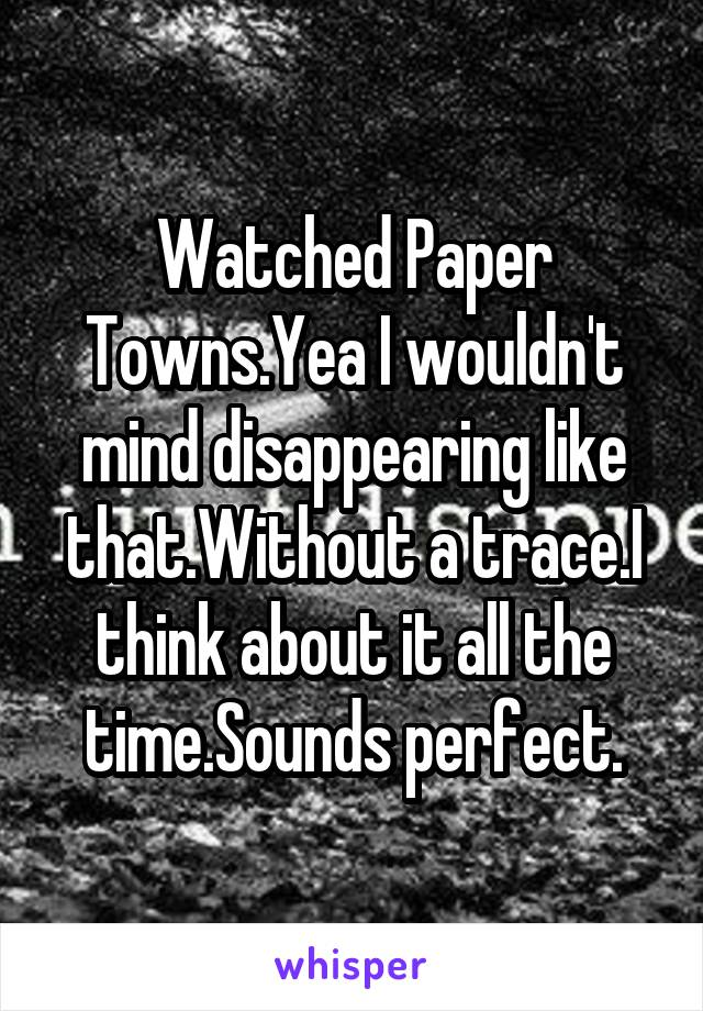 Watched Paper Towns.Yea I wouldn't mind disappearing like that.Without a trace.I think about it all the time.Sounds perfect.