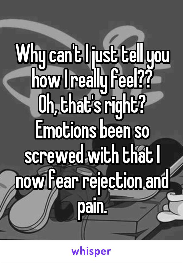 Why can't I just tell you how I really feel?? Oh, that's right? Emotions been so screwed with that I now fear rejection and pain.
