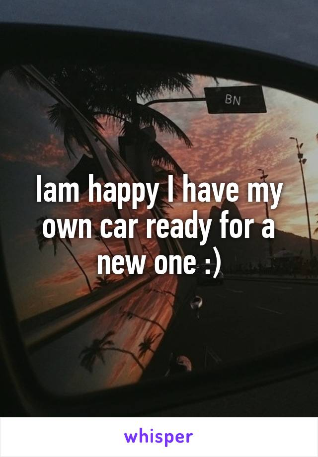Iam happy I have my own car ready for a new one :)