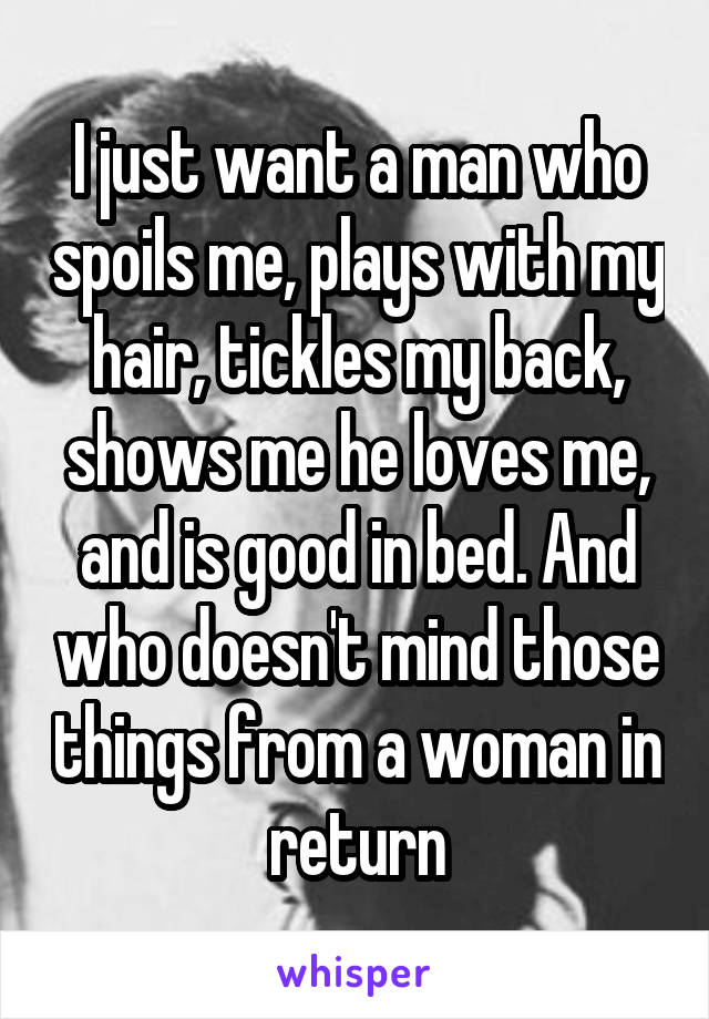 I just want a man who spoils me, plays with my hair, tickles my back, shows me he loves me, and is good in bed. And who doesn't mind those things from a woman in return
