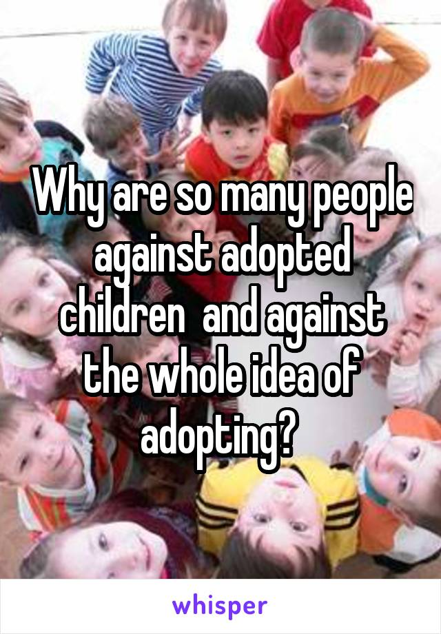 Why are so many people against adopted children  and against the whole idea of adopting?