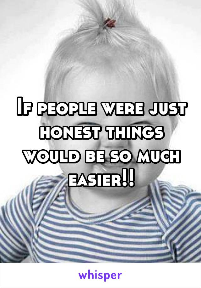 If people were just honest things would be so much easier!!
