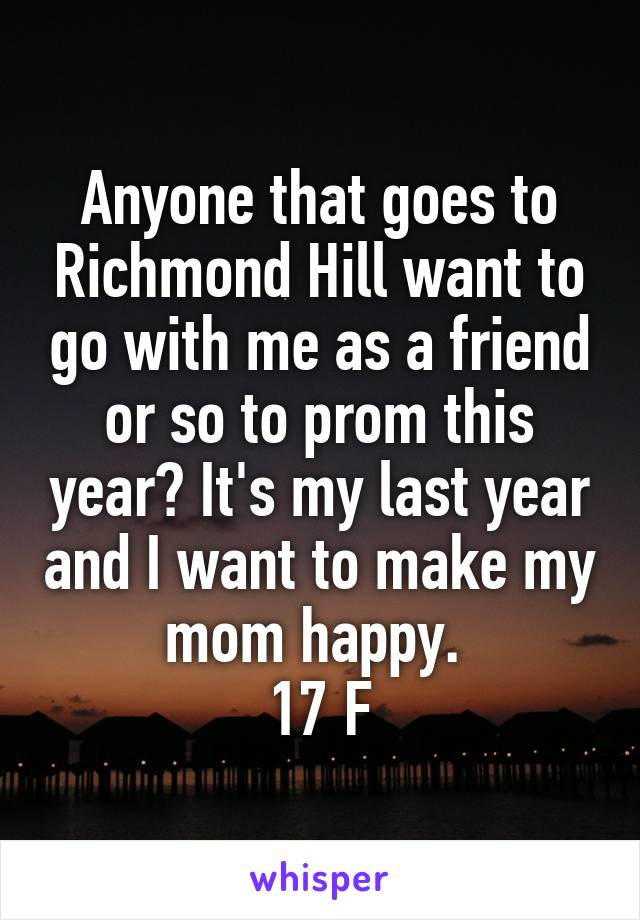 Anyone that goes to Richmond Hill want to go with me as a friend or so to prom this year? It's my last year and I want to make my mom happy.  17 F