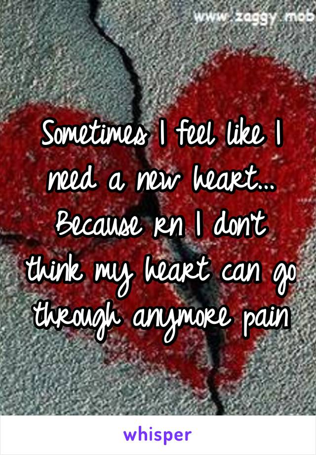 Sometimes I feel like I need a new heart... Because rn I don't think my heart can go through anymore pain