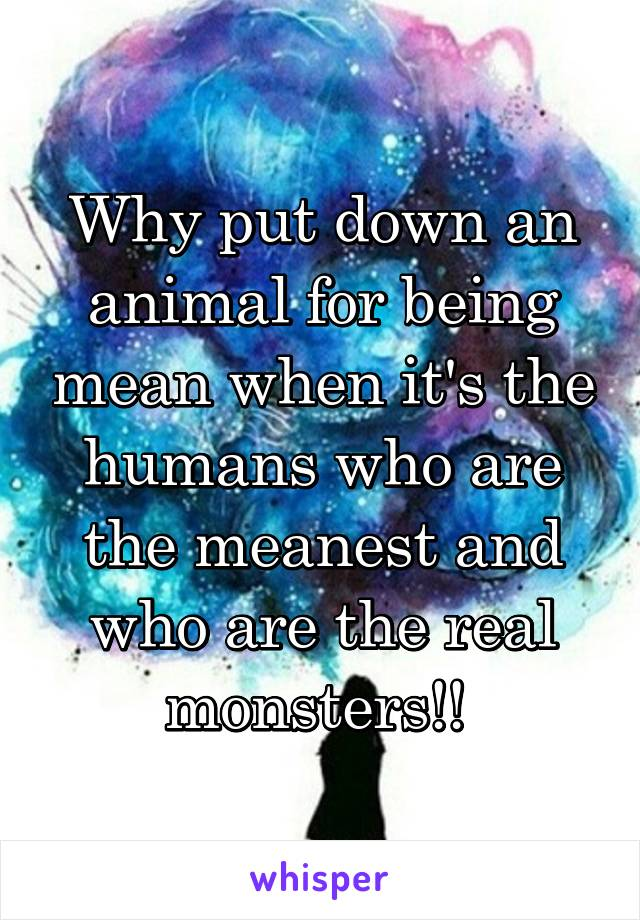 Why put down an animal for being mean when it's the humans who are the meanest and who are the real monsters!!