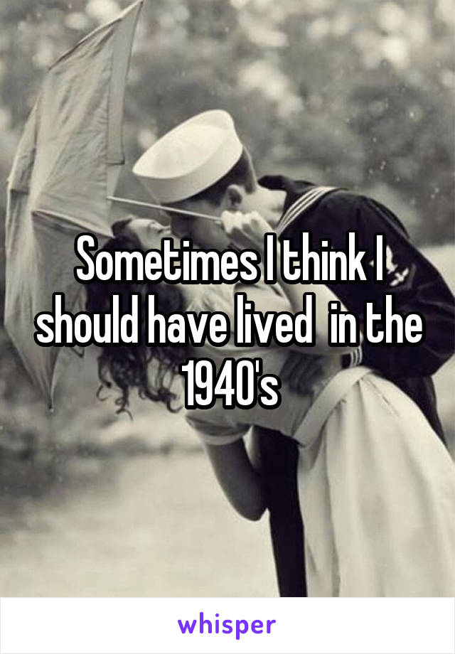 Sometimes I think I should have lived  in the 1940's